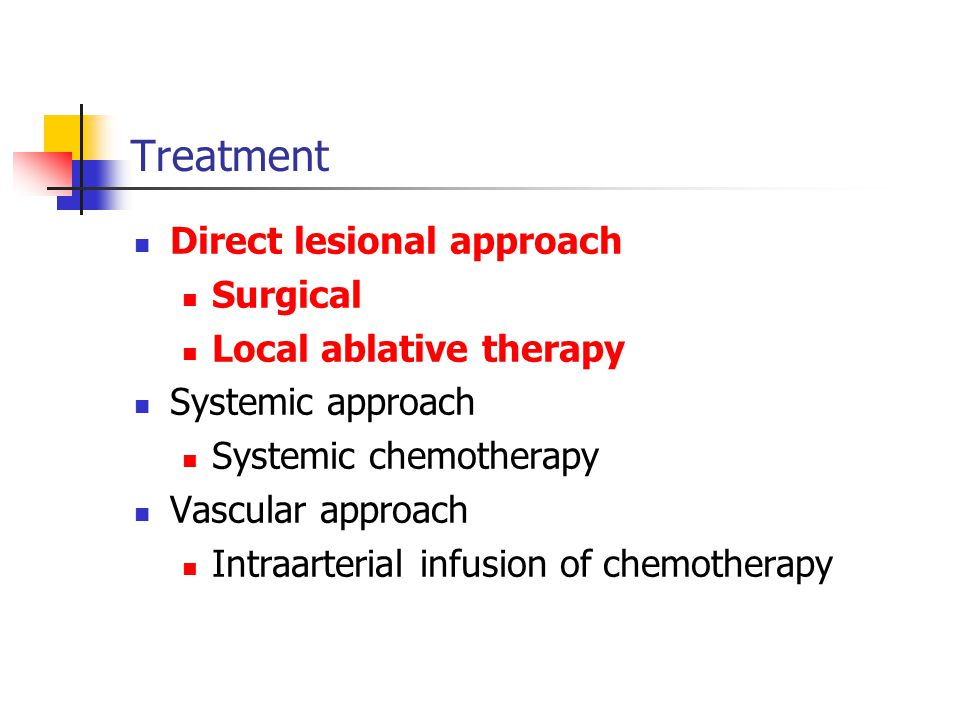 Treatment Direct lesional approach Surgical Local ablative therapy Systemic approach Systemic chemotherapy Vascular approach Intraarterial infusion of chemotherapy