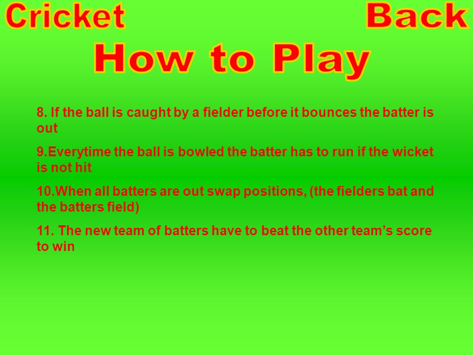1.The batter stands sideways (bat in front of the wickets) 2.The bowler throws the ball underarm about waist height, at the wickets 3.The batter has to try and hit the ball as far as possible 4.Even if the ball is not hit, the batter must run around the cone or marker and back to the wickets without the bat, that is 1 run (point) 5.