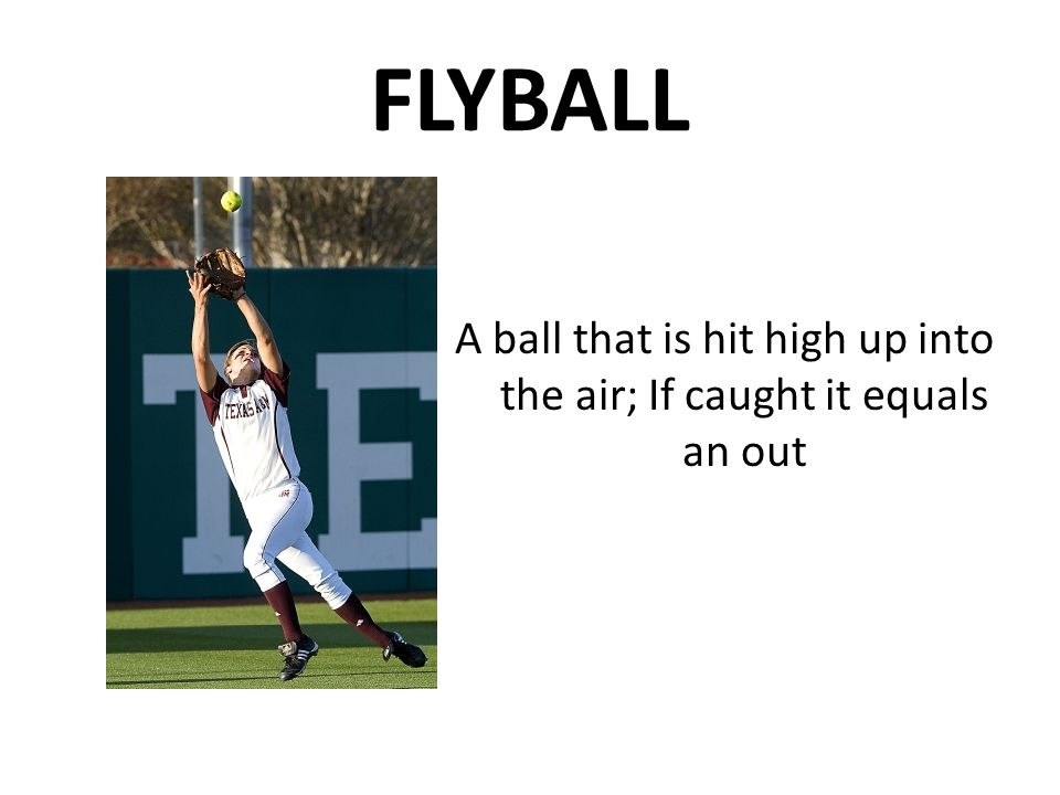 FLYBALL A ball that is hit high up into the air; If caught it equals an out