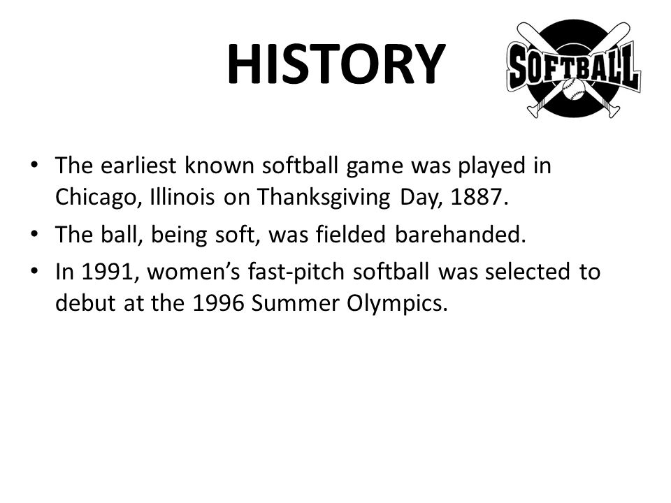 HISTORY The earliest known softball game was played in Chicago, Illinois on Thanksgiving Day, 1887.
