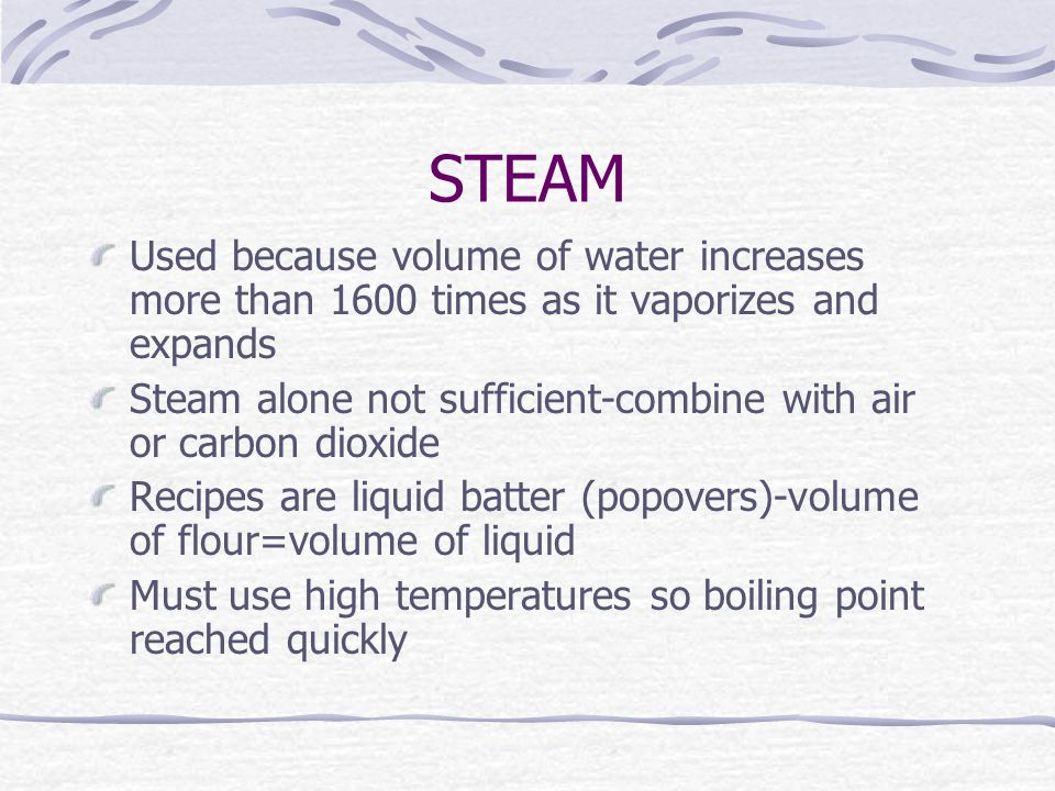 STEAM Used because volume of water increases more than 1600 times as it vaporizes and expands Steam alone not sufficient-combine with air or carbon dioxide Recipes are liquid batter (popovers)-volume of flour=volume of liquid Must use high temperatures so boiling point reached quickly