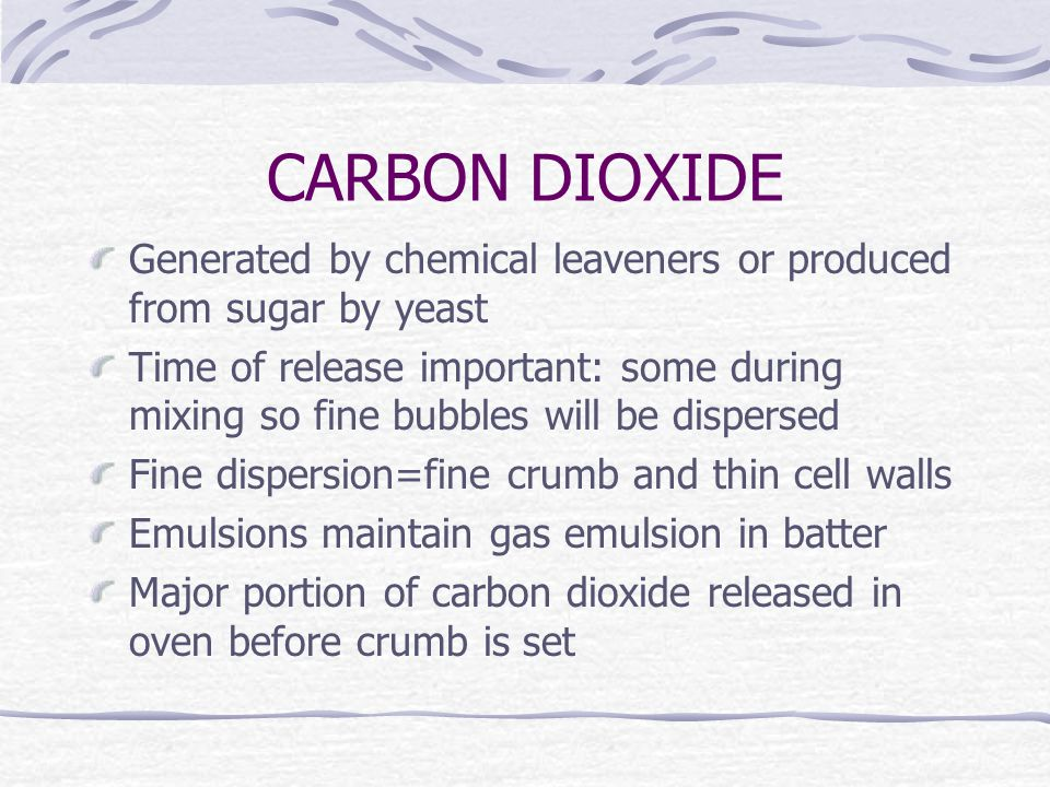 CARBON DIOXIDE Generated by chemical leaveners or produced from sugar by yeast Time of release important: some during mixing so fine bubbles will be dispersed Fine dispersion=fine crumb and thin cell walls Emulsions maintain gas emulsion in batter Major portion of carbon dioxide released in oven before crumb is set