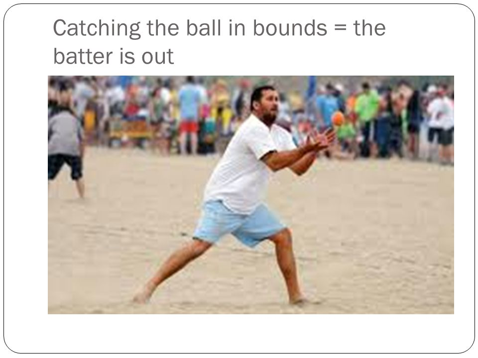 Catching the ball in bounds = the batter is out