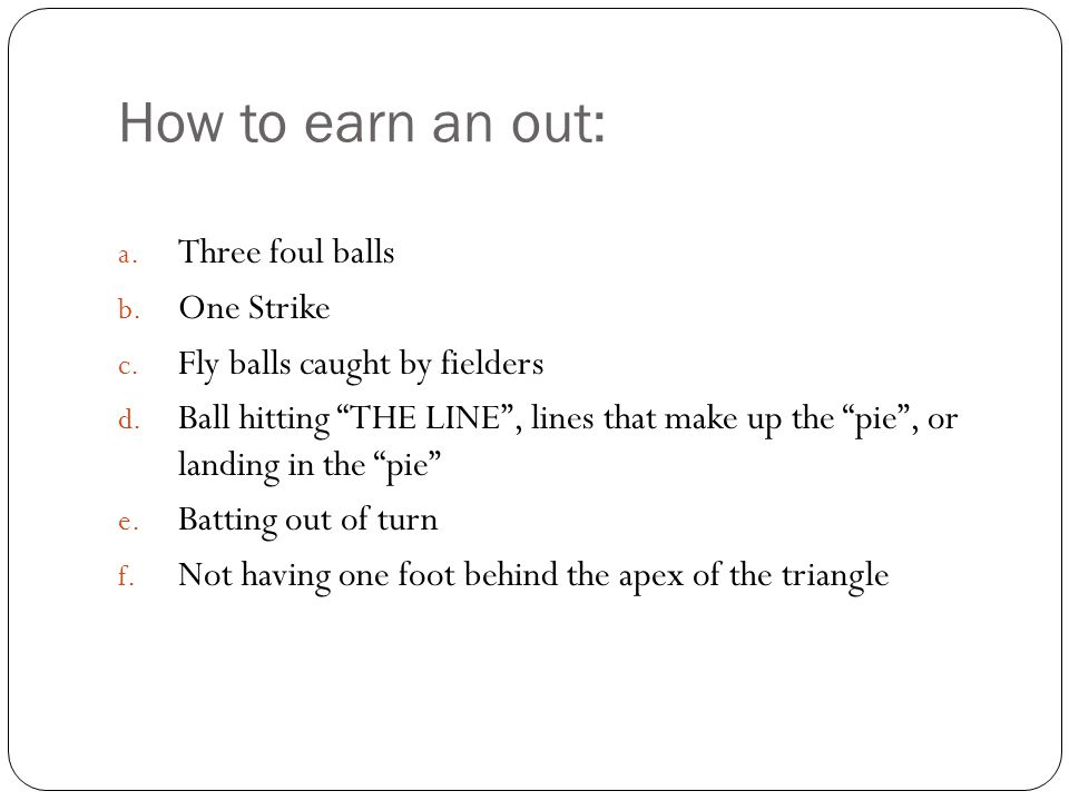 How to earn an out: a. Three foul balls b. One Strike c.
