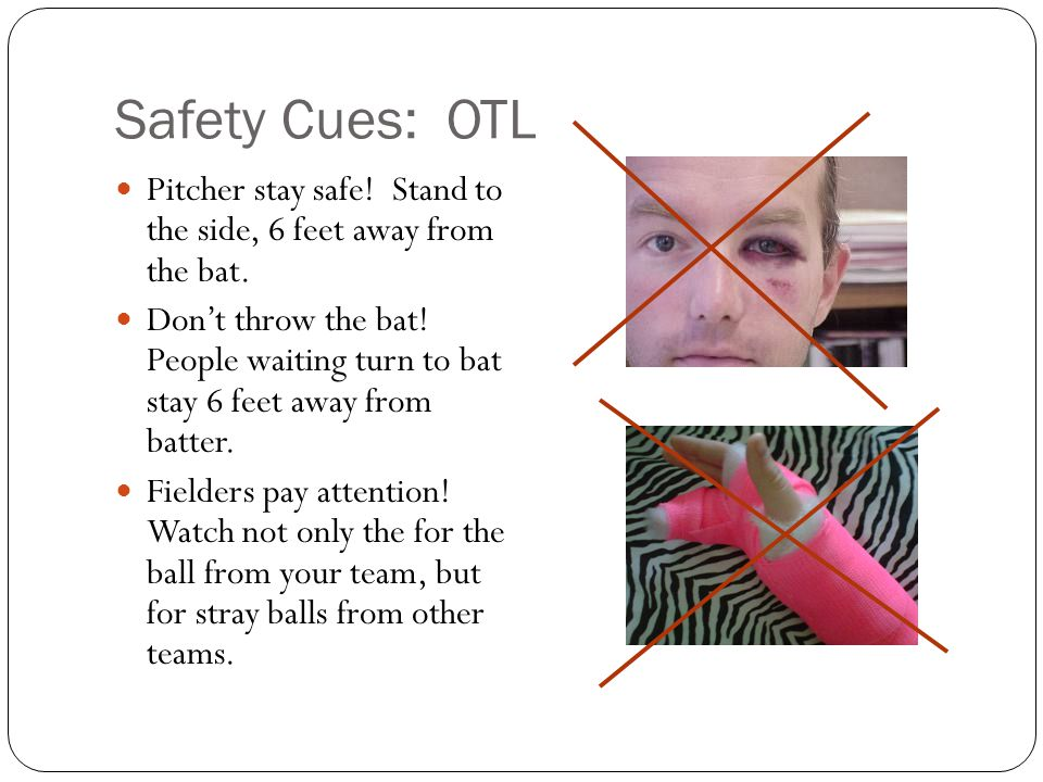 Safety Cues: OTL Pitcher stay safe. Stand to the side, 6 feet away from the bat.