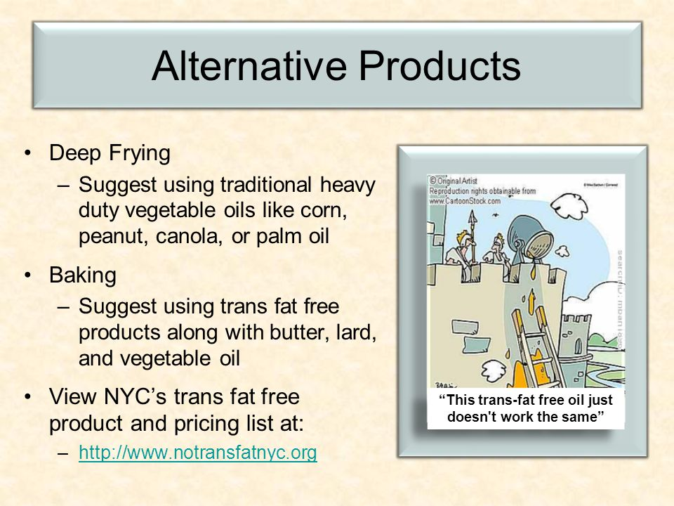 Alternative Products Deep Frying –Suggest using traditional heavy duty vegetable oils like corn, peanut, canola, or palm oil Baking –Suggest using trans fat free products along with butter, lard, and vegetable oil View NYC's trans fat free product and pricing list at: –  This trans-fat free oil just doesn t work the same This trans-fat free oil just doesn t work the same