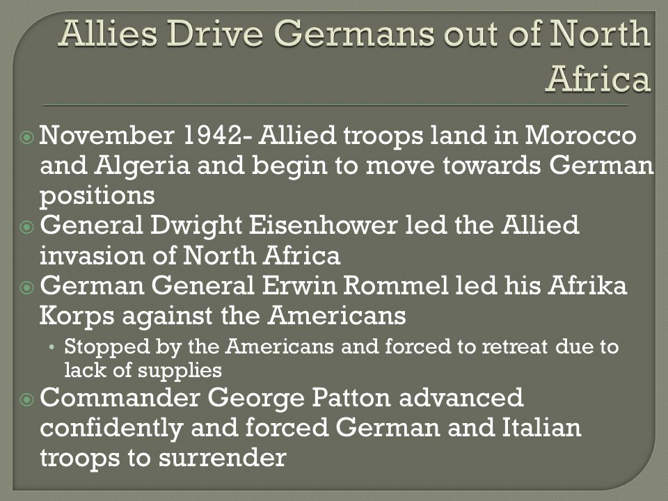  November Allied troops land in Morocco and Algeria and begin to move towards German positions  General Dwight Eisenhower led the Allied invasion of North Africa  German General Erwin Rommel led his Afrika Korps against the Americans Stopped by the Americans and forced to retreat due to lack of supplies  Commander George Patton advanced confidently and forced German and Italian troops to surrender