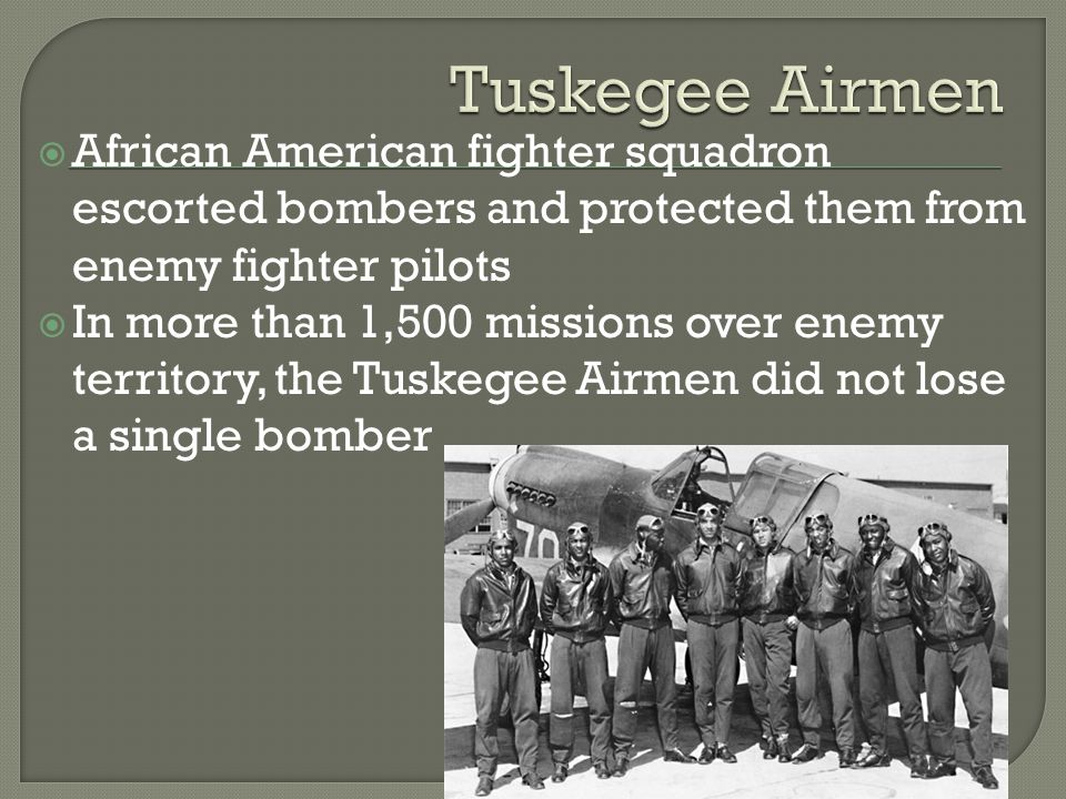  African American fighter squadron escorted bombers and protected them from enemy fighter pilots  In more than 1,500 missions over enemy territory, the Tuskegee Airmen did not lose a single bomber