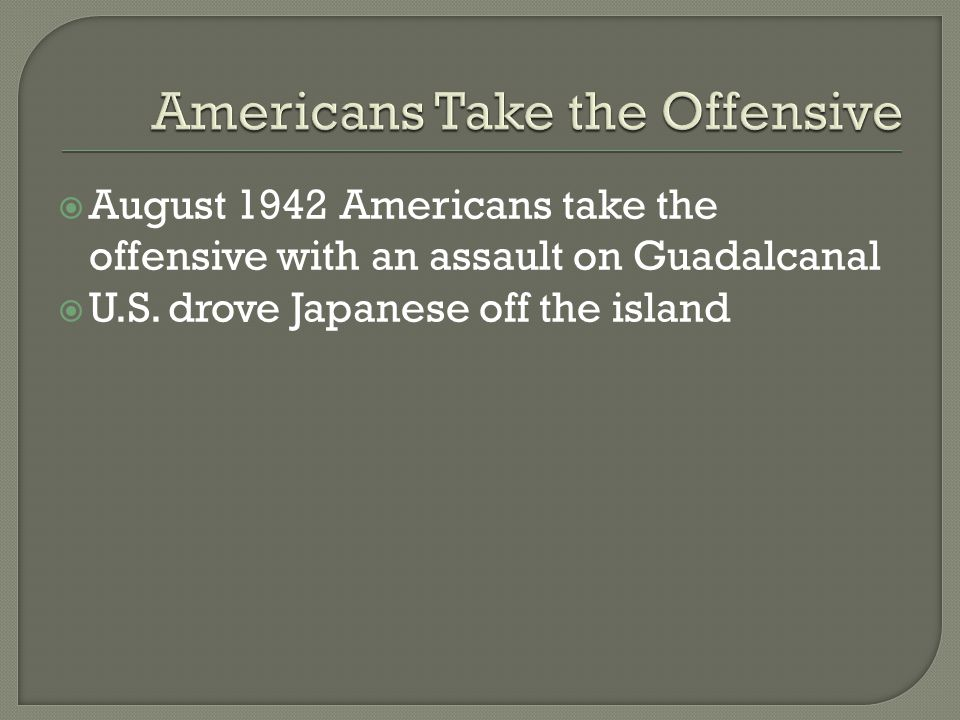  August 1942 Americans take the offensive with an assault on Guadalcanal  U.S.