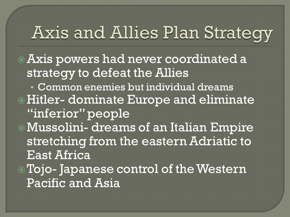  Axis powers had never coordinated a strategy to defeat the Allies Common enemies but individual dreams  Hitler- dominate Europe and eliminate inferior people  Mussolini- dreams of an Italian Empire stretching from the eastern Adriatic to East Africa  Tojo- Japanese control of the Western Pacific and Asia