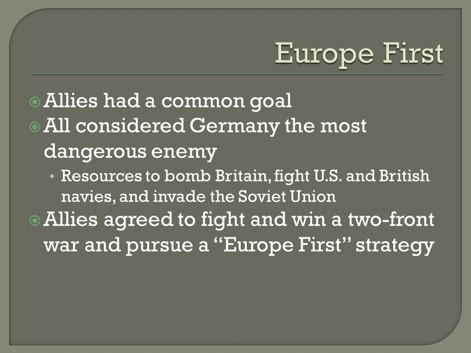  Allies had a common goal  All considered Germany the most dangerous enemy Resources to bomb Britain, fight U.S.