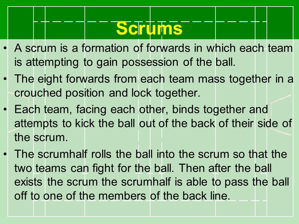 Scrums A scrum is a formation of forwards in which each team is attempting to gain possession of the ball.