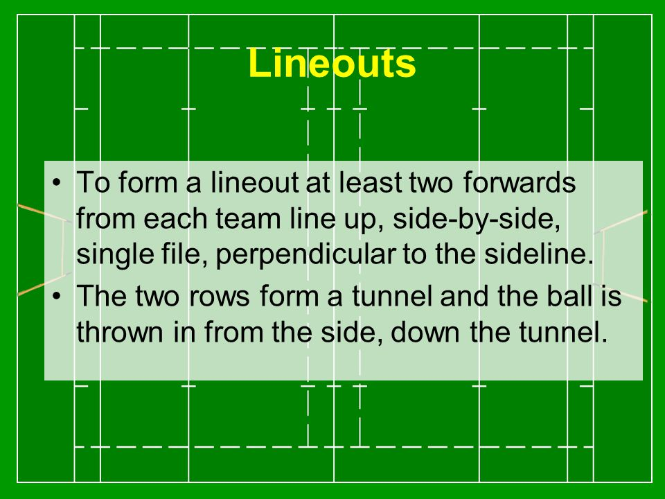 Lineouts To form a lineout at least two forwards from each team line up, side-by-side, single file, perpendicular to the sideline.