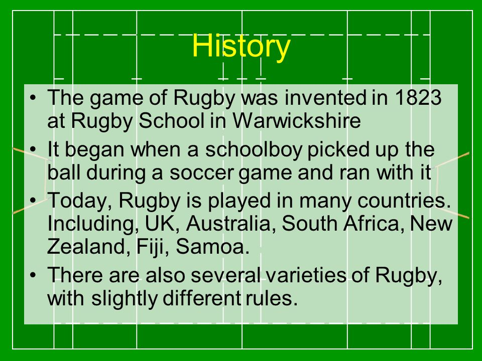 History The game of Rugby was invented in 1823 at Rugby School in Warwickshire It began when a schoolboy picked up the ball during a soccer game and ran with it Today, Rugby is played in many countries.
