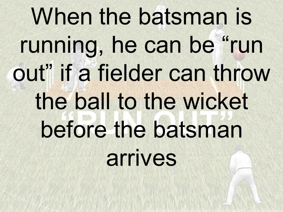 RUN OUT When the batsman is running, he can be run out if a fielder can throw the ball to the wicket before the batsman arrives