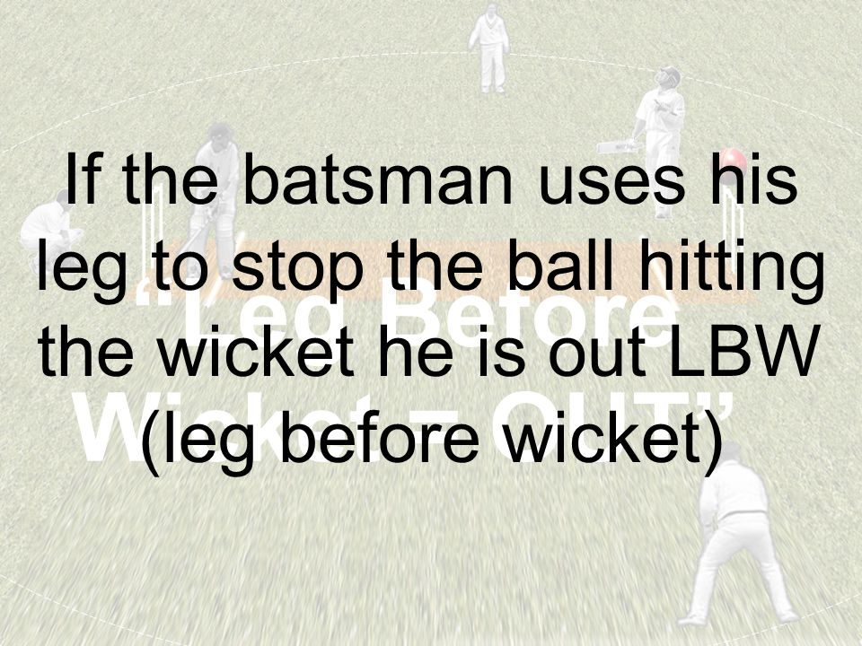 Leg Before Wicket = OUT If the batsman uses his leg to stop the ball hitting the wicket he is out LBW (leg before wicket)