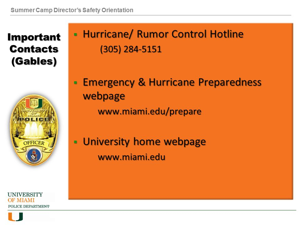 Summer Camp Director's Safety Orientation Important Contacts (Gables)  Hurricane/ Rumor Control Hotline (305) (305)  Emergency & Hurricane Preparedness webpage    University home webpage