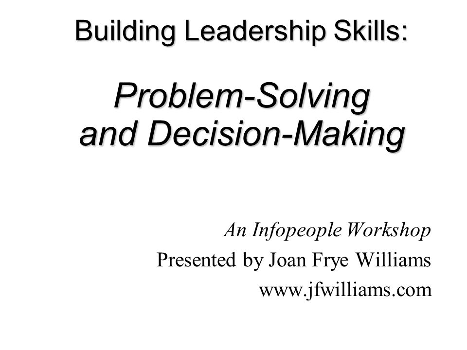 Building Leadership Skills: Problem-Solving and Decision-Making An Infopeople Workshop Presented by Joan Frye Williams