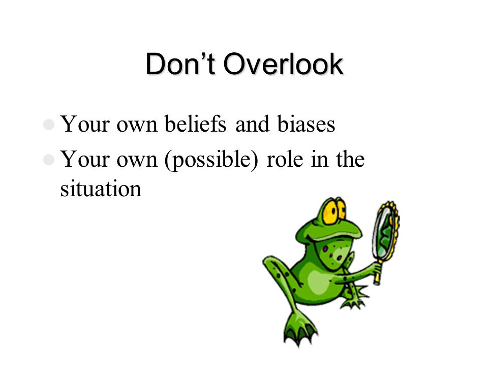 Don't Overlook Your own beliefs and biases Your own (possible) role in the situation