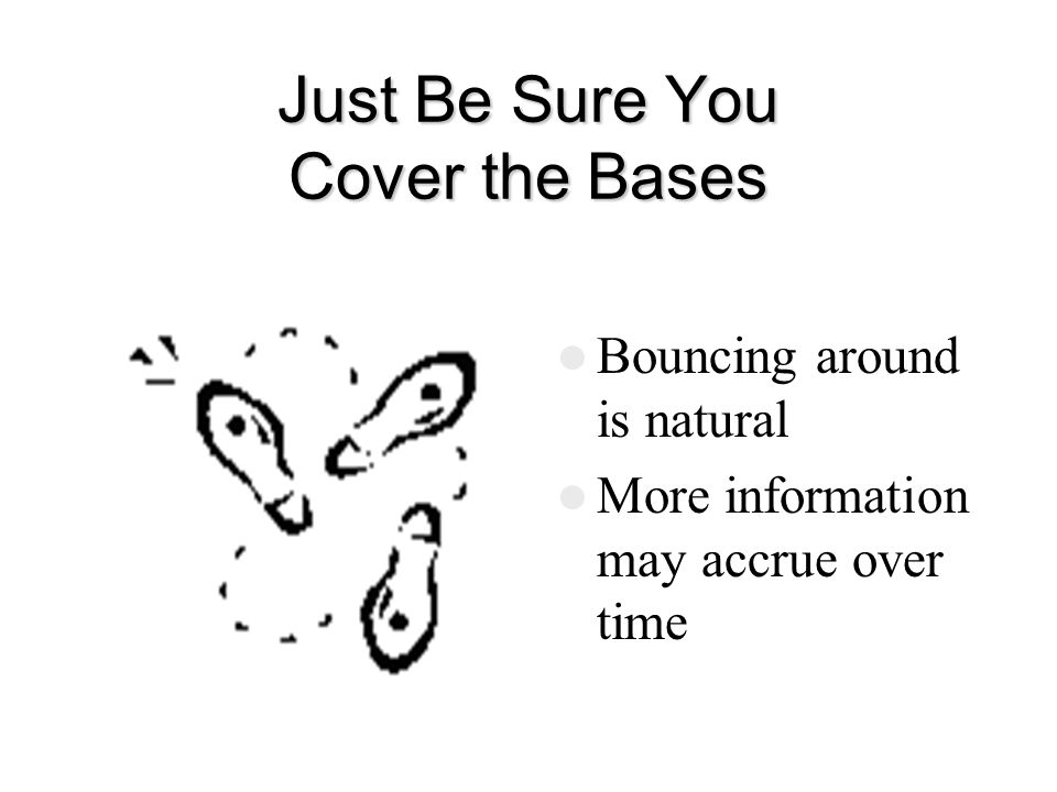 Just Be Sure You Cover the Bases Bouncing around is natural More information may accrue over time