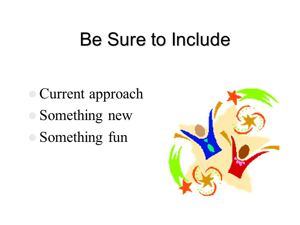 Be Sure to Include Be Sure to Include Current approach Something new Something fun