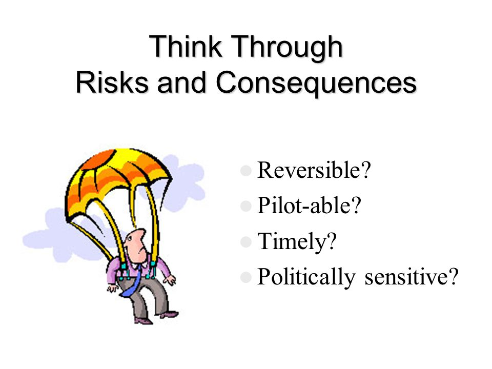 Think Through Risks and Consequences Reversible Pilot-able Timely Politically sensitive
