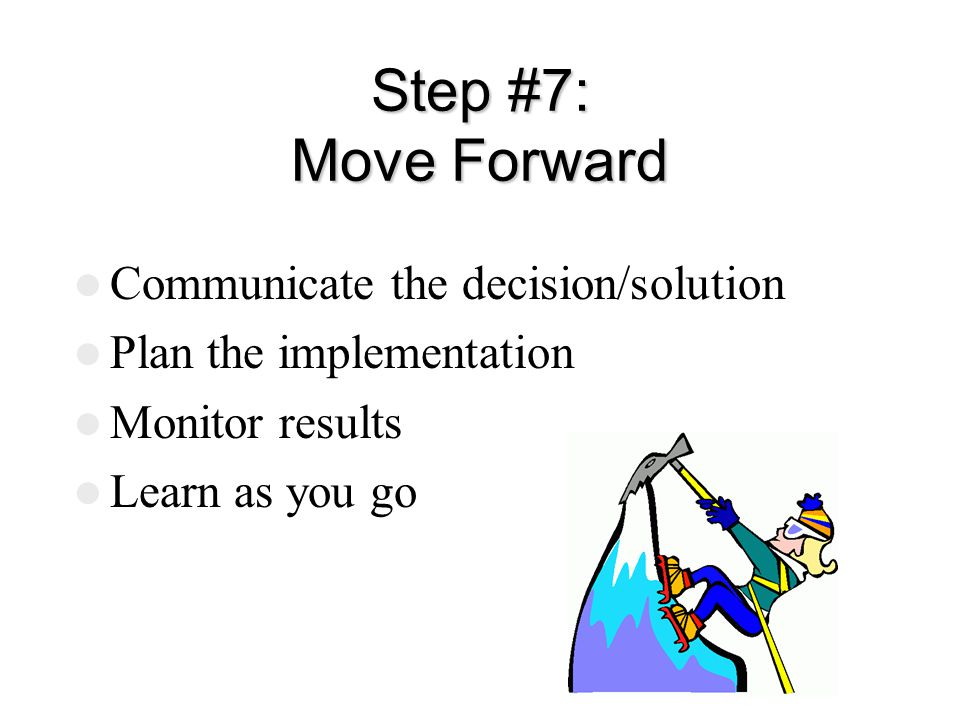 Step #7: Move Forward Communicate the decision/solution Plan the implementation Monitor results Learn as you go