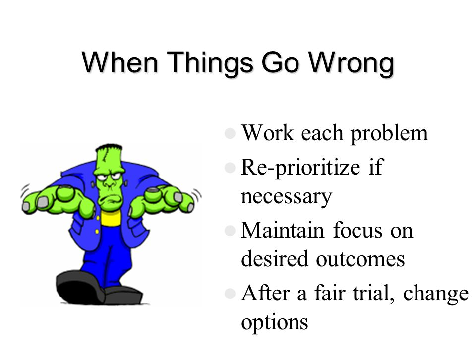 When Things Go Wrong Work each problem Re-prioritize if necessary Maintain focus on desired outcomes After a fair trial, change options