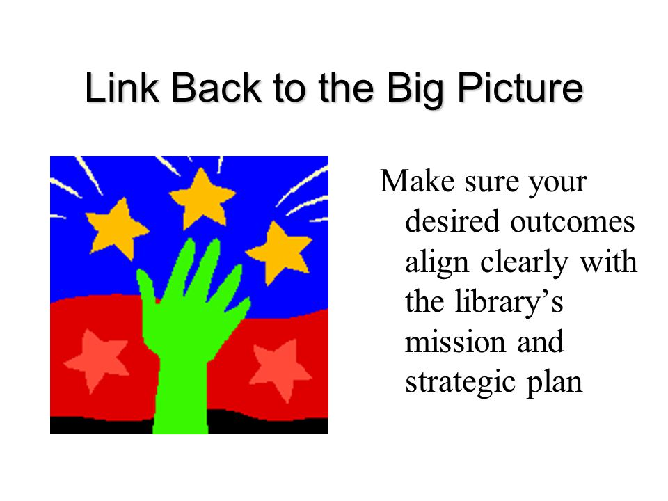 Link Back to the Big Picture Make sure your desired outcomes align clearly with the library's mission and strategic plan