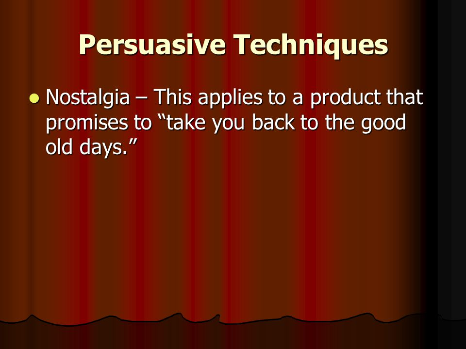 Persuasive Techniques Nostalgia – This applies to a product that promises to take you back to the good old days. Nostalgia – This applies to a product that promises to take you back to the good old days.
