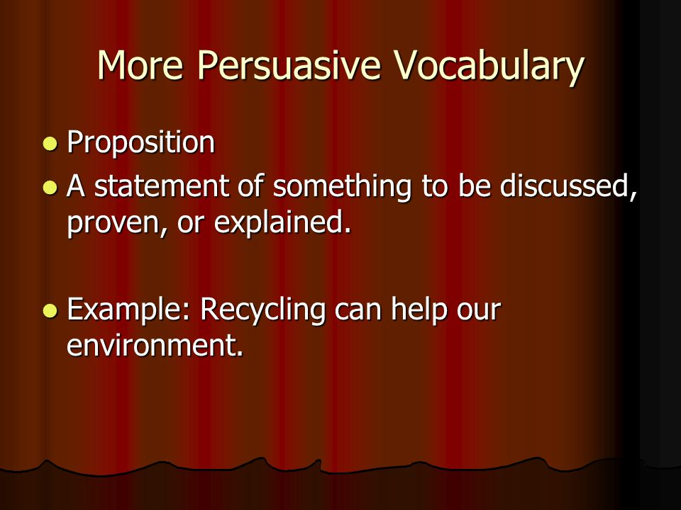 More Persuasive Vocabulary Proposition Proposition A statement of something to be discussed, proven, or explained.