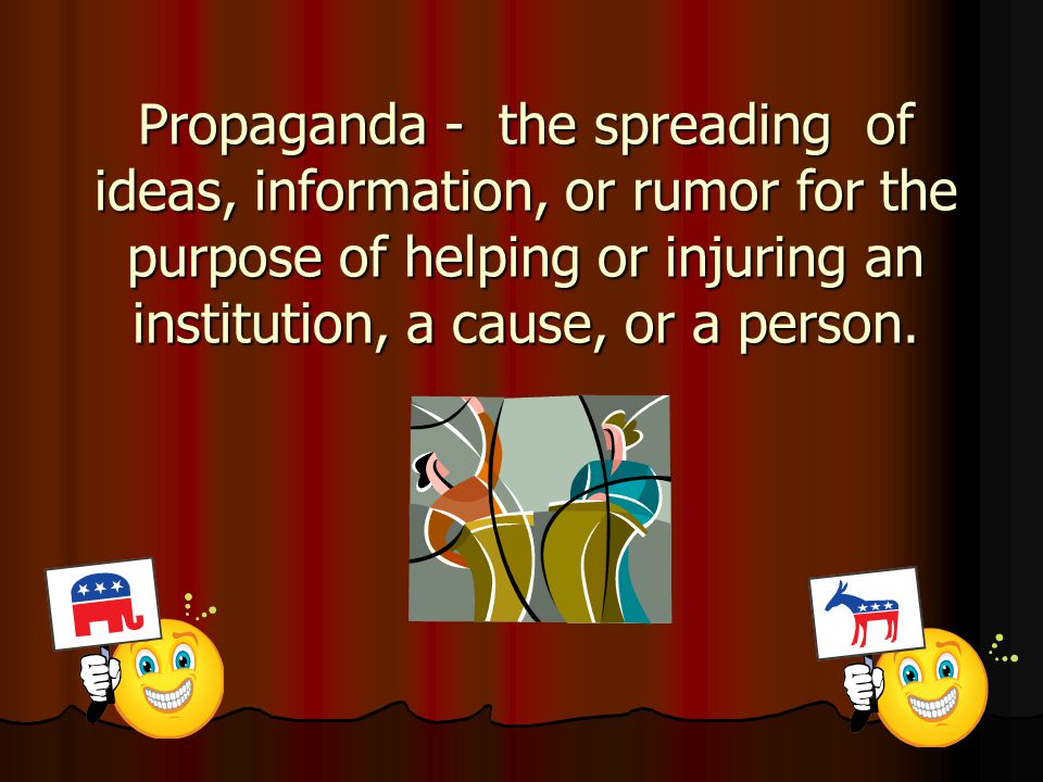 Propaganda - the spreading of ideas, information, or rumor for the purpose of helping or injuring an institution, a cause, or a person.