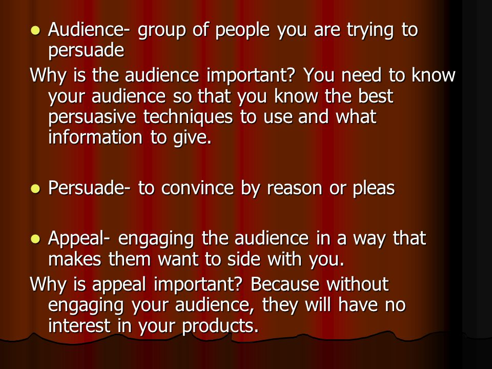 Audience- group of people you are trying to persuade Audience- group of people you are trying to persuade Why is the audience important.