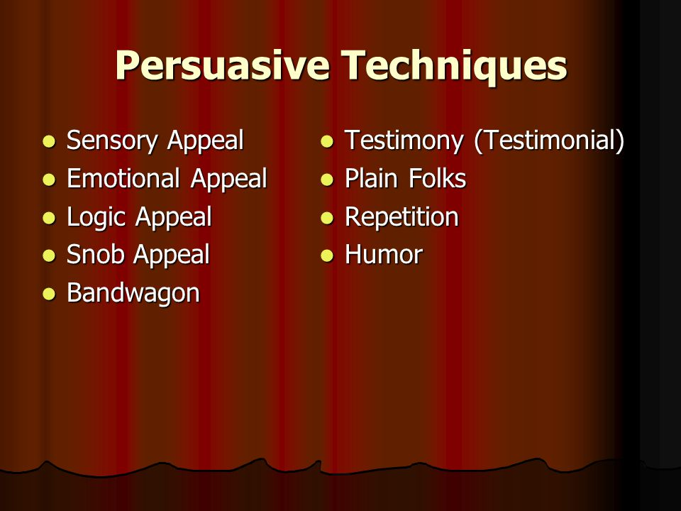 Persuasive Techniques Sensory Appeal Sensory Appeal Emotional Appeal Emotional Appeal Logic Appeal Logic Appeal Snob Appeal Snob Appeal Bandwagon Bandwagon Testimony (Testimonial) Testimony (Testimonial) Plain Folks Plain Folks Repetition Repetition Humor Humor