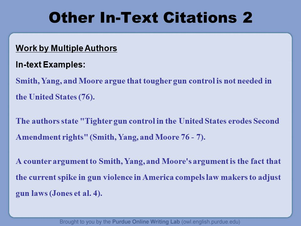 Other In-Text Citations 2 Work by Multiple Authors In-text Examples: Smith, Yang, and Moore argue that tougher gun control is not needed in the United States (76).