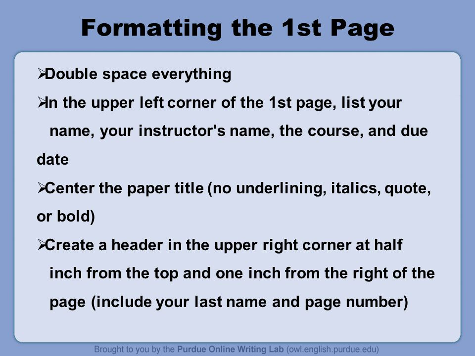 Formatting the 1st Page  Double space everything  In the upper left corner of the 1st page, list your name, your instructor s name, the course, and due date  Center the paper title (no underlining, italics, quote, or bold)  Create a header in the upper right corner at half inch from the top and one inch from the right of the page (include your last name and page number)