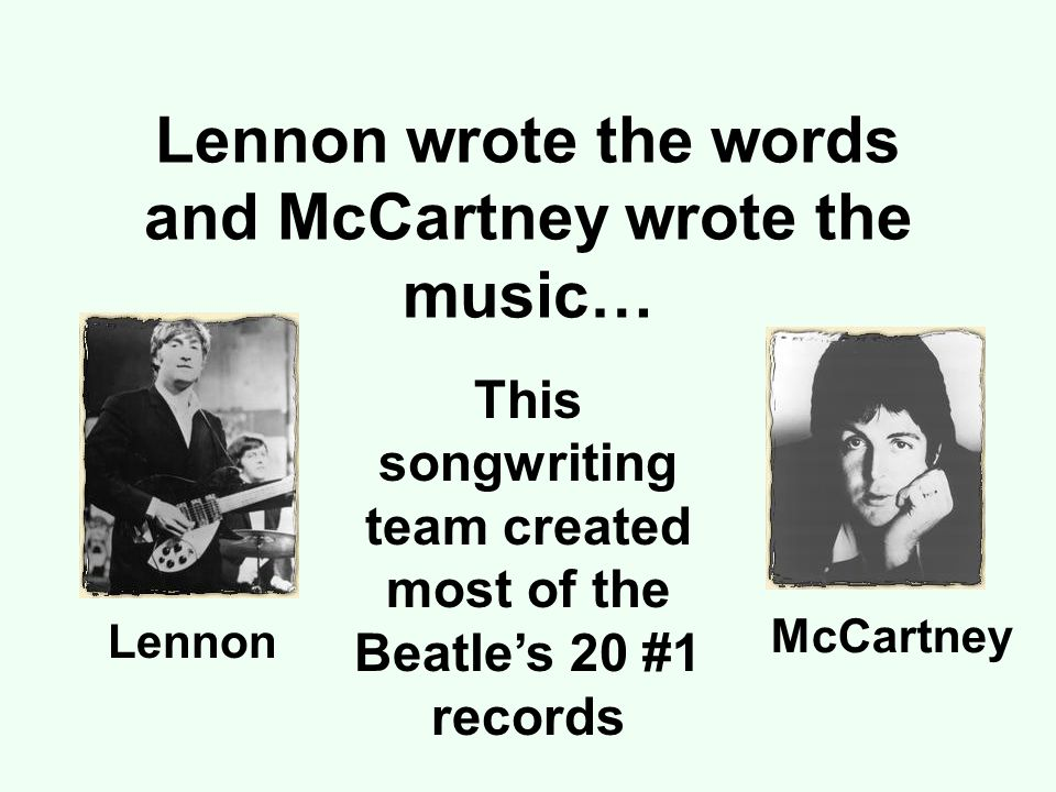 Lennon wrote the words and McCartney wrote the music… This songwriting team created most of the Beatle's 20 #1 records Lennon McCartney