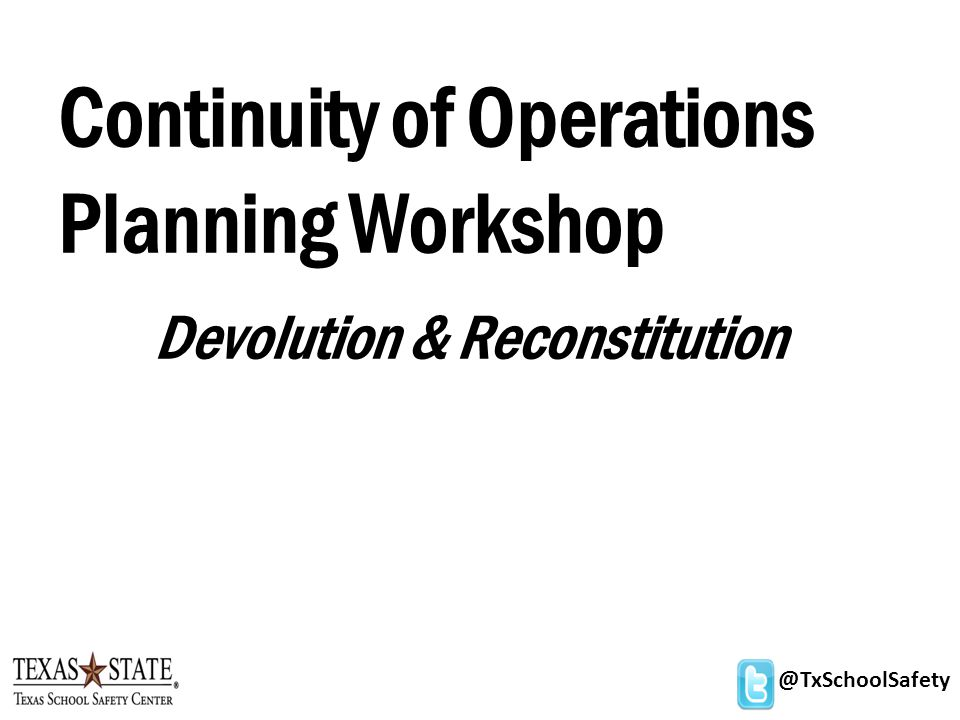 @TxSchoolSafety Continuity of Operations Planning Workshop Devolution & Reconstitution