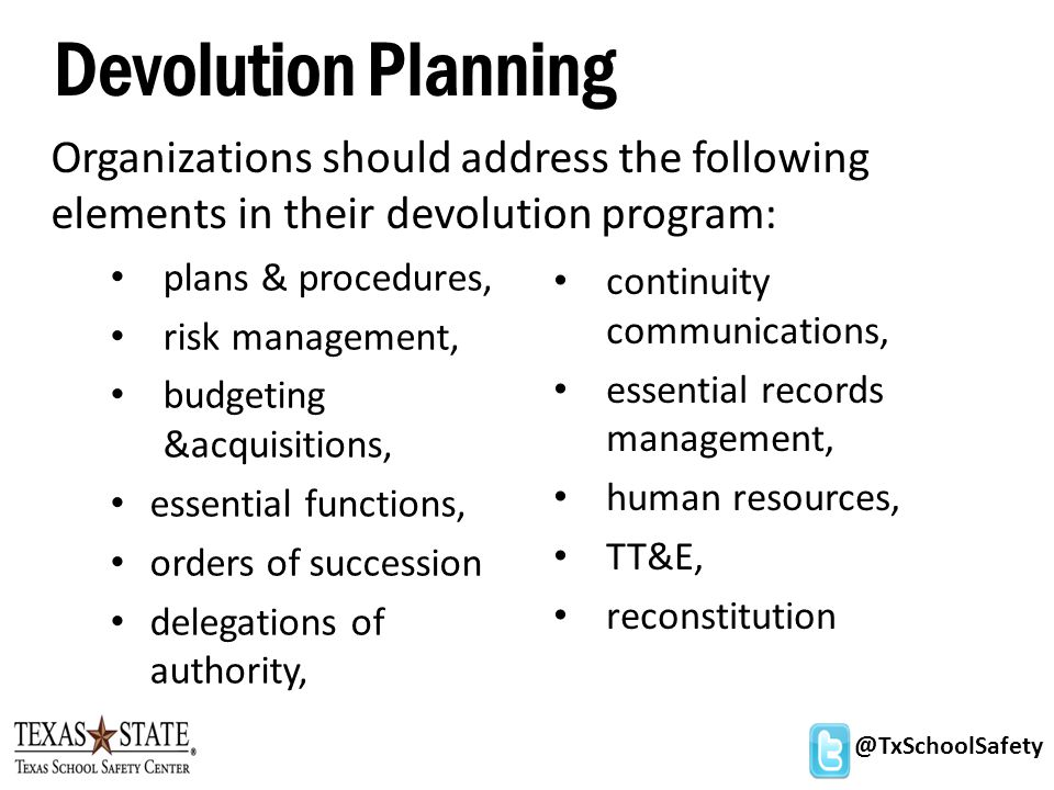 @TxSchoolSafety Devolution Planning plans & procedures, risk management, budgeting &acquisitions, essential functions, orders of succession delegations of authority, Organizations should address the following elements in their devolution program: continuity communications, essential records management, human resources, TT&E, reconstitution