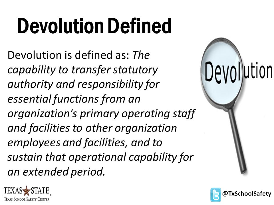 @TxSchoolSafety Devolution Defined Devolution is defined as: The capability to transfer statutory authority and responsibility for essential functions from an organization s primary operating staff and facilities to other organization employees and facilities, and to sustain that operational capability for an extended period.