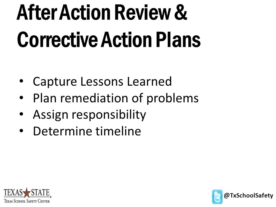 @TxSchoolSafety After Action Review & Corrective Action Plans Capture Lessons Learned Plan remediation of problems Assign responsibility Determine timeline