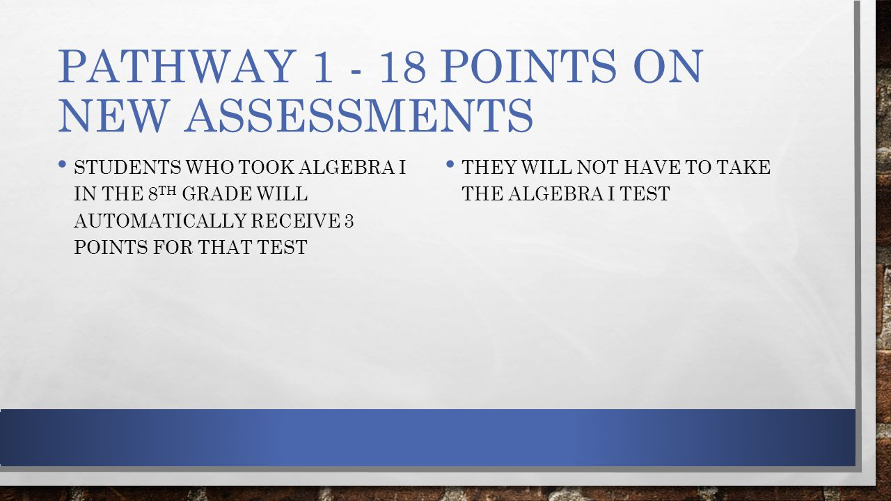 PATHWAY POINTS ON NEW ASSESSMENTS STUDENTS WHO TOOK ALGEBRA I IN THE 8 TH GRADE WILL AUTOMATICALLY RECEIVE 3 POINTS FOR THAT TEST THEY WILL NOT HAVE TO TAKE THE ALGEBRA I TEST