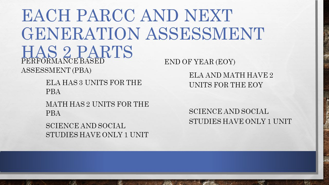 EACH PARCC AND NEXT GENERATION ASSESSMENT HAS 2 PARTS PERFORMANCE BASED ASSESSMENT (PBA) ELA HAS 3 UNITS FOR THE PBA MATH HAS 2 UNITS FOR THE PBA SCIENCE AND SOCIAL STUDIES HAVE ONLY 1 UNIT END OF YEAR (EOY) ELA AND MATH HAVE 2 UNITS FOR THE EOY SCIENCE AND SOCIAL STUDIES HAVE ONLY 1 UNIT