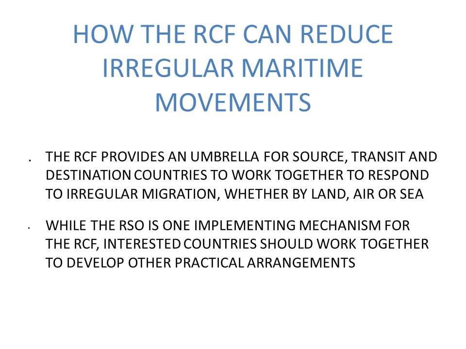 HOW THE RCF CAN REDUCE IRREGULAR MARITIME MOVEMENTS.THE RCF PROVIDES AN UMBRELLA FOR SOURCE, TRANSIT AND DESTINATION COUNTRIES TO WORK TOGETHER TO RESPOND TO IRREGULAR MIGRATION, WHETHER BY LAND, AIR OR SEA WHILE THE RSO IS ONE IMPLEMENTING MECHANISM FOR THE RCF, INTERESTED COUNTRIES SHOULD WORK TOGETHER TO DEVELOP OTHER PRACTICAL ARRANGEMENTS