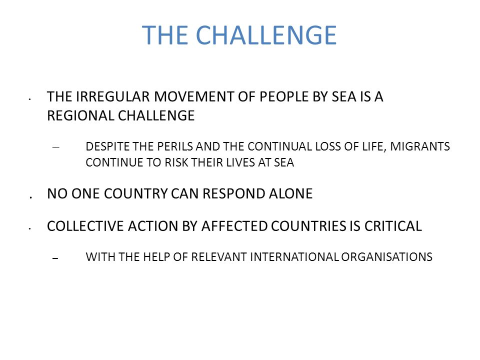 THE CHALLENGE THE IRREGULAR MOVEMENT OF PEOPLE BY SEA IS A REGIONAL CHALLENGE – DESPITE THE PERILS AND THE CONTINUAL LOSS OF LIFE, MIGRANTS CONTINUE TO RISK THEIR LIVES AT SEA.NO ONE COUNTRY CAN RESPOND ALONE COLLECTIVE ACTION BY AFFECTED COUNTRIES IS CRITICAL – WITH THE HELP OF RELEVANT INTERNATIONAL ORGANISATIONS