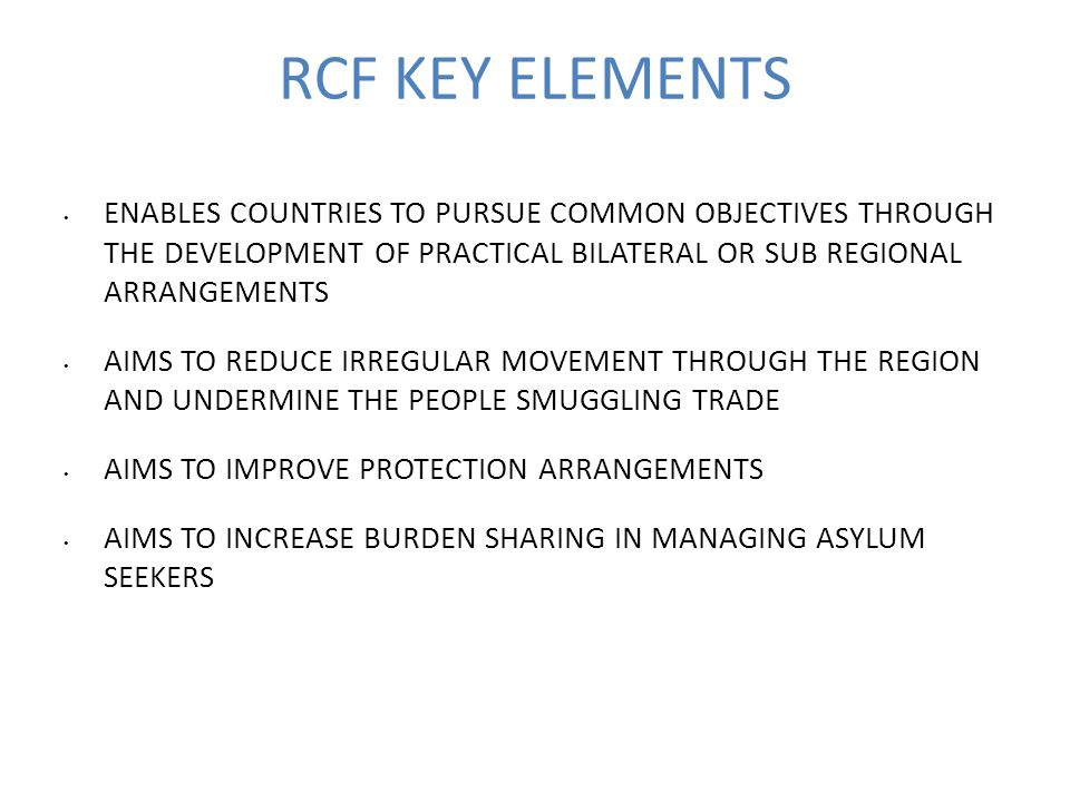 RCF KEY ELEMENTS ENABLES COUNTRIES TO PURSUE COMMON OBJECTIVES THROUGH THE DEVELOPMENT OF PRACTICAL BILATERAL OR SUB REGIONAL ARRANGEMENTS AIMS TO REDUCE IRREGULAR MOVEMENT THROUGH THE REGION AND UNDERMINE THE PEOPLE SMUGGLING TRADE AIMS TO IMPROVE PROTECTION ARRANGEMENTS AIMS TO INCREASE BURDEN SHARING IN MANAGING ASYLUM SEEKERS
