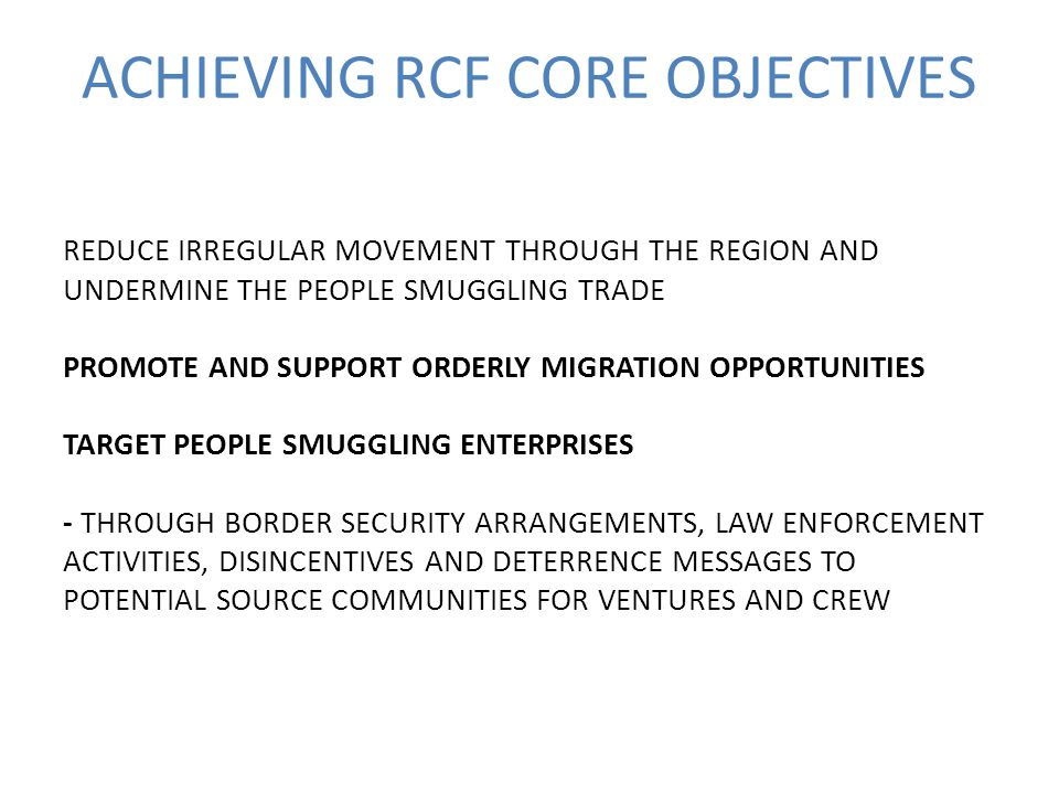 ACHIEVING RCF CORE OBJECTIVES REDUCE IRREGULAR MOVEMENT THROUGH THE REGION AND UNDERMINE THE PEOPLE SMUGGLING TRADE PROMOTE AND SUPPORT ORDERLY MIGRATION OPPORTUNITIES TARGET PEOPLE SMUGGLING ENTERPRISES - THROUGH BORDER SECURITY ARRANGEMENTS, LAW ENFORCEMENT ACTIVITIES, DISINCENTIVES AND DETERRENCE MESSAGES TO POTENTIAL SOURCE COMMUNITIES FOR VENTURES AND CREW