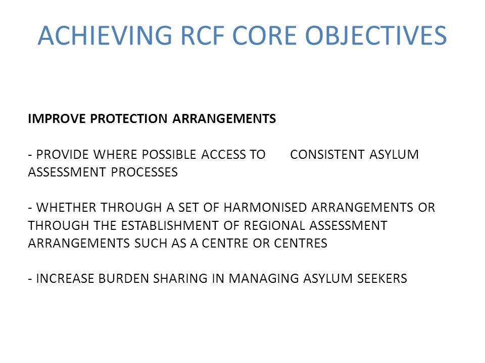 ACHIEVING RCF CORE OBJECTIVES IMPROVE PROTECTION ARRANGEMENTS - PROVIDE WHERE POSSIBLE ACCESS TO CONSISTENT ASYLUM ASSESSMENT PROCESSES - WHETHER THROUGH A SET OF HARMONISED ARRANGEMENTS OR THROUGH THE ESTABLISHMENT OF REGIONAL ASSESSMENT ARRANGEMENTS SUCH AS A CENTRE OR CENTRES - INCREASE BURDEN SHARING IN MANAGING ASYLUM SEEKERS