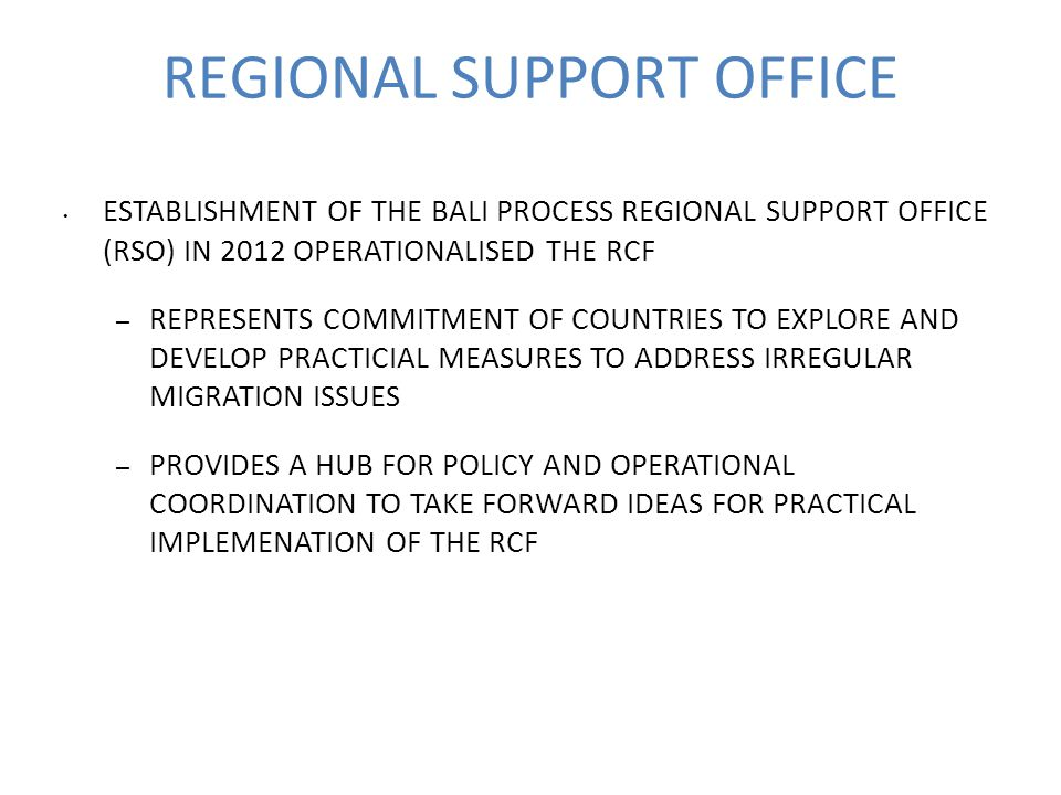 REGIONAL SUPPORT OFFICE ESTABLISHMENT OF THE BALI PROCESS REGIONAL SUPPORT OFFICE (RSO) IN 2012 OPERATIONALISED THE RCF – REPRESENTS COMMITMENT OF COUNTRIES TO EXPLORE AND DEVELOP PRACTICIAL MEASURES TO ADDRESS IRREGULAR MIGRATION ISSUES – PROVIDES A HUB FOR POLICY AND OPERATIONAL COORDINATION TO TAKE FORWARD IDEAS FOR PRACTICAL IMPLEMENATION OF THE RCF