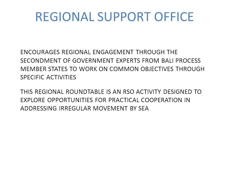 REGIONAL SUPPORT OFFICE ENCOURAGES REGIONAL ENGAGEMENT THROUGH THE SECONDMENT OF GOVERNMENT EXPERTS FROM BALI PROCESS MEMBER STATES TO WORK ON COMMON OBJECTIVES THROUGH SPECIFIC ACTIVITIES THIS REGIONAL ROUNDTABLE IS AN RSO ACTIVITY DESIGNED TO EXPLORE OPPORTUNITIES FOR PRACTICAL COOPERATION IN ADDRESSING IRREGULAR MOVEMENT BY SEA